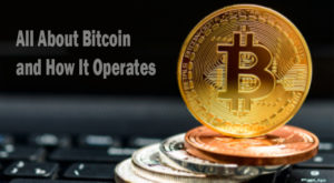 All About Bitcoin and How It Operates